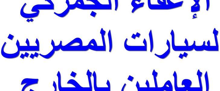 الاعفاء الجمركي للمغتربين : توضح الشروط والهدف من الإعفاء الجمركى بشأن سيارات المصريين المقيمين بالخارج