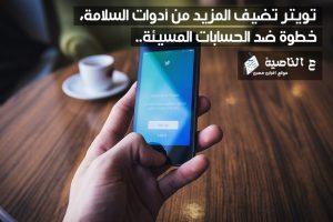 تويتر تضيف المزيد من أدوات السلامة، في خطوة ضد الحسابات المسيئة